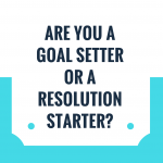 Are You a Goal Setter or Resolution Starter?
