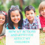 Parenting – How My Actions and Attitude Affect My Children